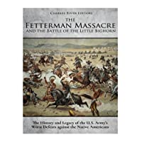 The Fetterman Massacre and the Battle of the Little Bighorn: The History and Legacy of the U.S. Army's Worst Defeats against the Native Americans