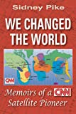 We Changed the World : Memoirs of a CNN Satellite Pioneer, Pike, Sidney, 1557788553