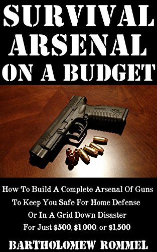 Survival Arsenal On A Budget: How To Build A Complete Arsenal Of Guns To Keep You Safe For Home Defense or In A Grid Down Disaster For Just $500, $1,000, or $1,500 by [Rommel, Bartholomew ]
