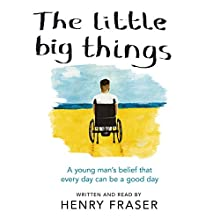 The Little Big Things: A young man's belief that every day can be a good day Audiobook by Henry Fraser Narrated by Henry Fraser