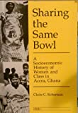 Sharing the Same Bowl : A Socioeconomic History of Women and Class in Accra, Ghana, Robertson, Claire C., 0472064444