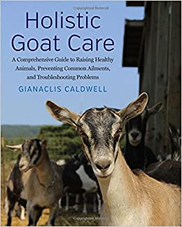 the latest 3dd72 da0f5 Holistic Goat Care  A Comprehensive Guide to Raising Healthy Animals,  Preventing Common Ailments, and Troubleshooting Problems  Gianaclis  Caldwell  ...