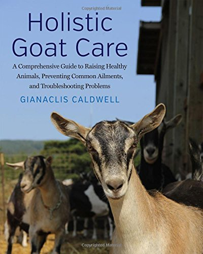 Holistic Goat Care: A Comprehensive Guide to Raising Healthy Animals, Preventing Common Ailments, and Troubleshooting ()