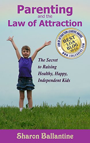 Parenting and the Law of Attraction: The Secret to Raising Healthy, Happy, Independent Kids