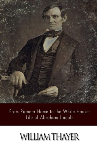 From Pioneer Home to the White House: Life of Abraham Lincoln