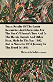 Troja; Results of the Latest Researches and Discoveries on the Site of Homer's Troy and in the Heroic Tumuli and Other Sites, Made in the Year 1882, Heinrich Schliemann, 1446074609