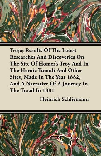 Troja; Results Of The Latest Researches And Discoveries On The Site Of Homer's Troy And In The Heroic Tumuli And Other Sites, Made In The Year 1882, And A Narrative Of A Journey In The Troad In 1881