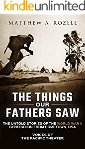 The Things Our Fathers Saw—The Untold Stories of the World War II Generation From Hometown, USA-Volume I: Voices of the Pacific Theater