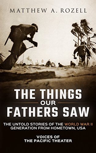 The Things Our Fathers Saw—The Untold Stories of the World War II Generation From Hometown, USA-Volume I: Voices of the Pacific Theater by [Rozell, Matthew]