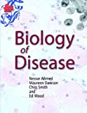Biology of Disease by Ahmed, Nessar, Dawson, Maureen, Smith, Chris, Wood, Ed (2006) Paperback