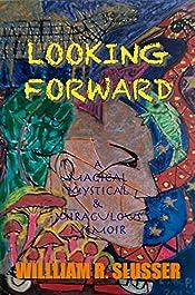 Looking Forward: A Magical Mystical & Miraculous Memoir