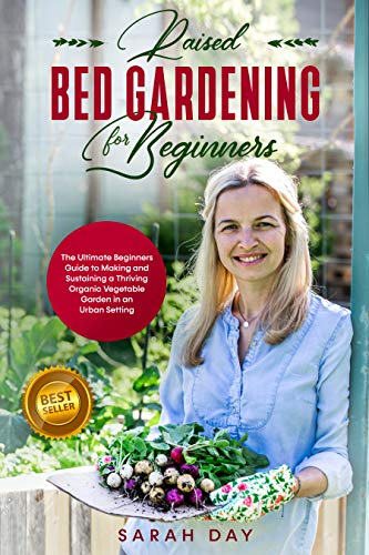 Raised Bed Gardening for Beginners: The Ultimate Beginners Guide to Making and Sustaining a Thriving Organic Vegetable Garden in an Urban Setting by [Day, Sarah]