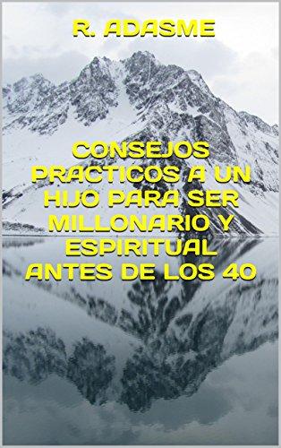 CONSEJOS PRACTICOS A UN HIJO PARA SER MILLONARIO Y ESPIRITUAL ANTES DE LOS 40 (Educando para una sociedad feliz n 1) (Spanish Edition)