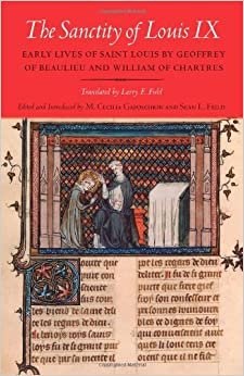 Book The Sanctity of Louis IX: Early Lives of Saint Louis by Geoffrey of Beaulieu and William of Chartres