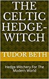 The Celtic Hedge-Witch: Hedge-Witchery For The