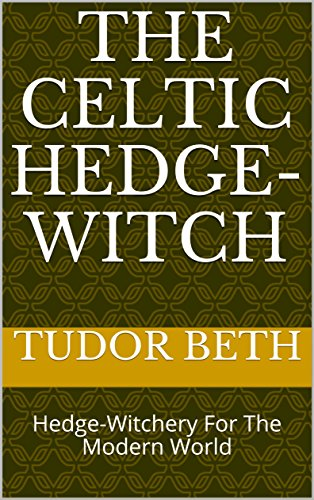 The Celtic Hedge-Witch: Hedge-Witchery For The Modern World