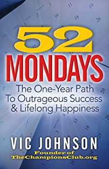52 Mondays: The One Year Path To Outrageous Success & Lifelong Happiness by [Johnson, Vic]