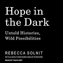 Hope in the Dark: Untold Histories, Wild Possibilities Audiobook by Rebecca Solnit Narrated by Tanya Eby