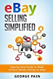 eBay Selling Simplified: Step-by-Step Guide to Make Serious Money Selling on eBay (Ebay, Private Label Selling of Garage Safe and Thrifty Store Items as well as Ebay, Amazon and Etsy Items) (Volume 1)