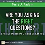 Are You Asking the Right Questions: Effective Managers Do, and So Can You | Terry J. Fadem
