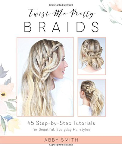 Twist Me Pretty Braids: 45 Step-by-Step Tutorials for Beautiful, Everyday Hairstyles (Easy And Beautiful Hairstyles Step By Step)