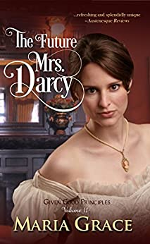 The Future Mrs. Darcy (Given Good Principles Book 2) by [Grace, Maria]