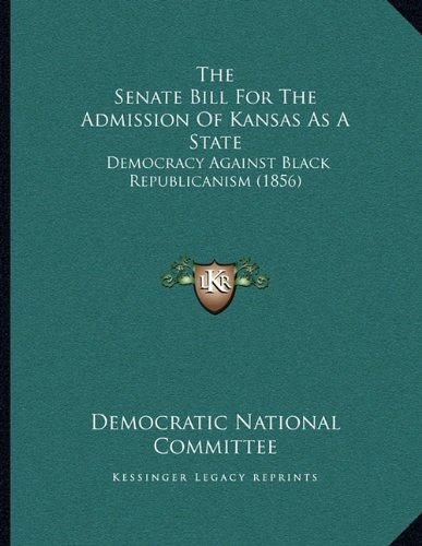 Read Online The Senate Bill For The Admission Of Kansas As A State: Democracy Against Black Republicanism (1856) PDF