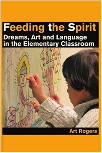 Book Feeding the Spirit: Dreams, Art and Language in the Elementary Classroom [2001] (Author) Art Rogers