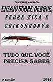 ENSAIO SOBRE DENGUE, FEBRE ZICA E FEBRE CHIKUNGUNYA: tudo que você precisa saber (Portuguese Edition)