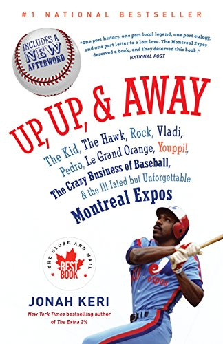 Up, Up, and Away: The Kid, the Hawk, Rock, Vladi, Pedro, le Grand Orange, Youppi!, the Crazy Business of Baseball, and t