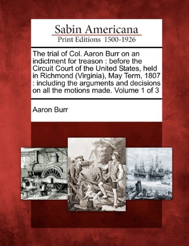 The trial of Col. Aaron Burr on an indictment for treason: before the Circuit Court of the United States, held in Richmond (Virginia), May Term, 1807 ... on all the motions made. Volume 1 of 3