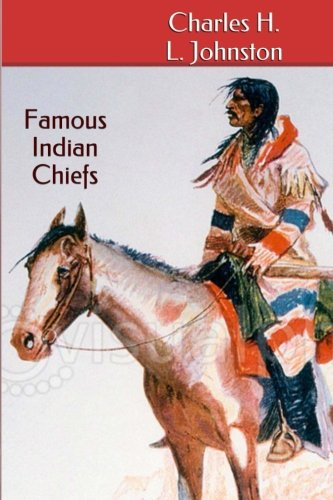Famous Indian Chiefs: Their Battles, Treaties, Sieges, and Struggles with the W
