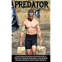 Predator: A 6-Week Program For Obstacle Course Racers Looking To Torch Fat, Increase Endurance, and Become Strong Enough To Take On Any Obstacle
