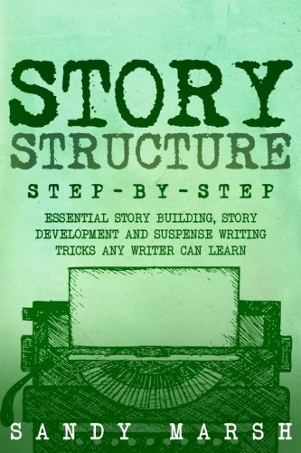 Story Structure: Step-by-Step | Essential Story Building, Story Development and Suspense Writing Tricks Any Writer Can Learn (Writing Best Seller) (Volume 3)