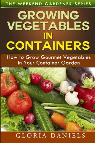 Growing Vegetables in Containers: How to Grow Gourmet Vegetables in Your Container Garden (The Weekend Gardener) (Volume 5)