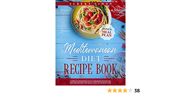 The Mediterranean Diet Recipe Book: Complete Mediterranean Cookbook with Heart Healthy Recipes for Quick and Easy Weight Loss! Bonus: Meal Plan!