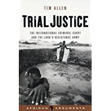 Trial Justice: The International Criminal Court and the Lord's Resistance Army (African Arguments)