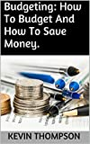 Budgeting: How To Budget And How To Save Money.