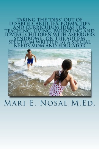 Download Taking The Diss Out Of Disabled Articles, Poems, Tips And Curriculum Ideas For Teaching, Living, Parenting And Loving Children With Aspergers Syndrome ... Written By A Special Needs Mom And Educator ebook