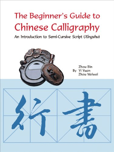 The Beginner's Guide to Chinese Calligraphy Semi-cursive script: An Introduction to Semi-Cursive Script (Xingshu)