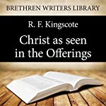 Christ as Seen in the Offerings: Brethren Writers Library Book 8 | R. F. Kingscote