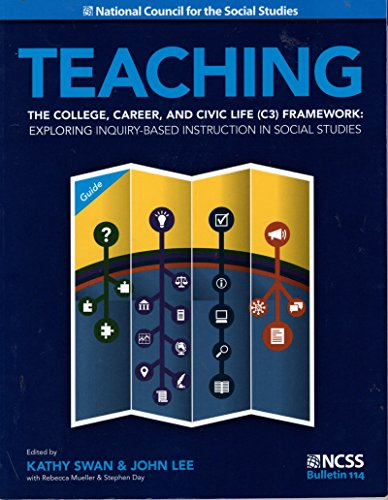 Teaching the college, career, and civic life (C3) framework :  exploring inquiry-based instruction in social studies /