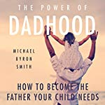 The Power of Dadhood: How to Become the Father Your Child Needs | Michael Smith