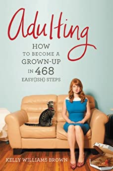 Adulting: How to Become a Grown-up in 468 Easy(ish) Steps by [Brown, Kelly Williams]