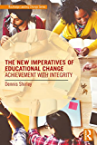 The New Imperatives of Educational Change: Achievement with Integrity (Routledge Leading Change Series)