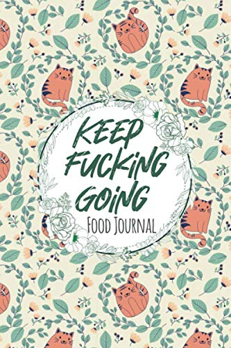 Keep Fucking Going Food Journal: Daily Food Tracker and Calories Calculator for Weight Loss | Meal Planner and Fitness Journal Log | Diet & Workout Activity Tracker