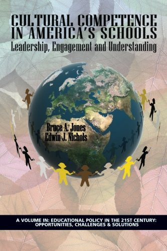 Cultural Competence in Americaâ€TMs Schools: Leadership, Engagement and Understanding (Educational Policy in the 21st Century: Opportunities, Challenges & Solutions)