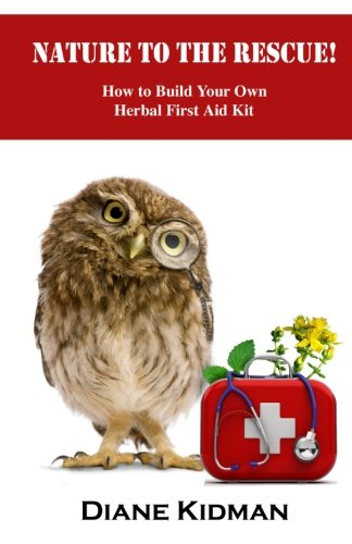 Nature to the Rescue!: How to Build Your Own Herbal First Aid Kit (First Aid Herbal)