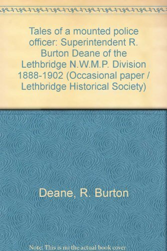 Tales of a mounted police officer: Superintendent R. Burton Deane of the Lethbridge N.W.M.P. Division, 1888-1902 (Occasional paper)