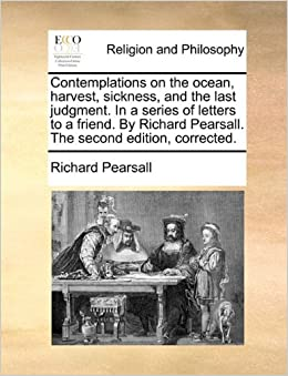 Book Contemplations on the ocean, harvest, sickness, and the last judgment. In a series of letters to a friend. By Richard Pearsall. The second edition, corrected.